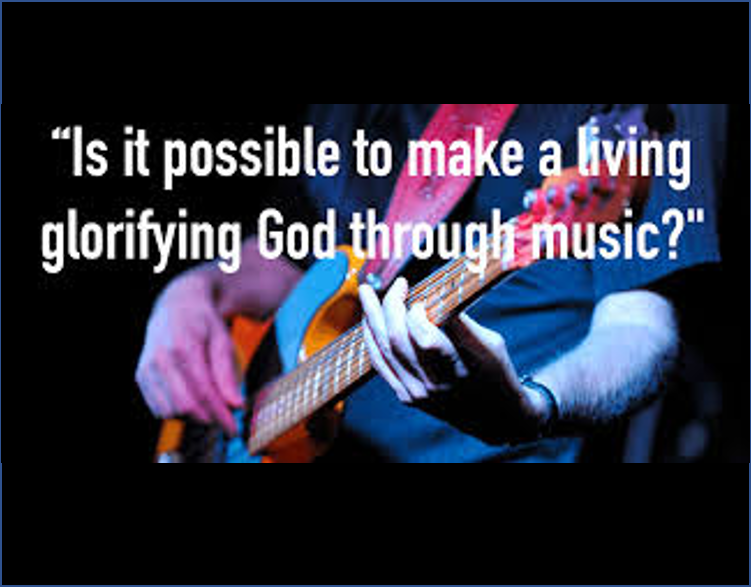 """IS IT POSSIBLE TO MAKE A LIVING GLORIFYING GOD THROUGH MUSIC?"""